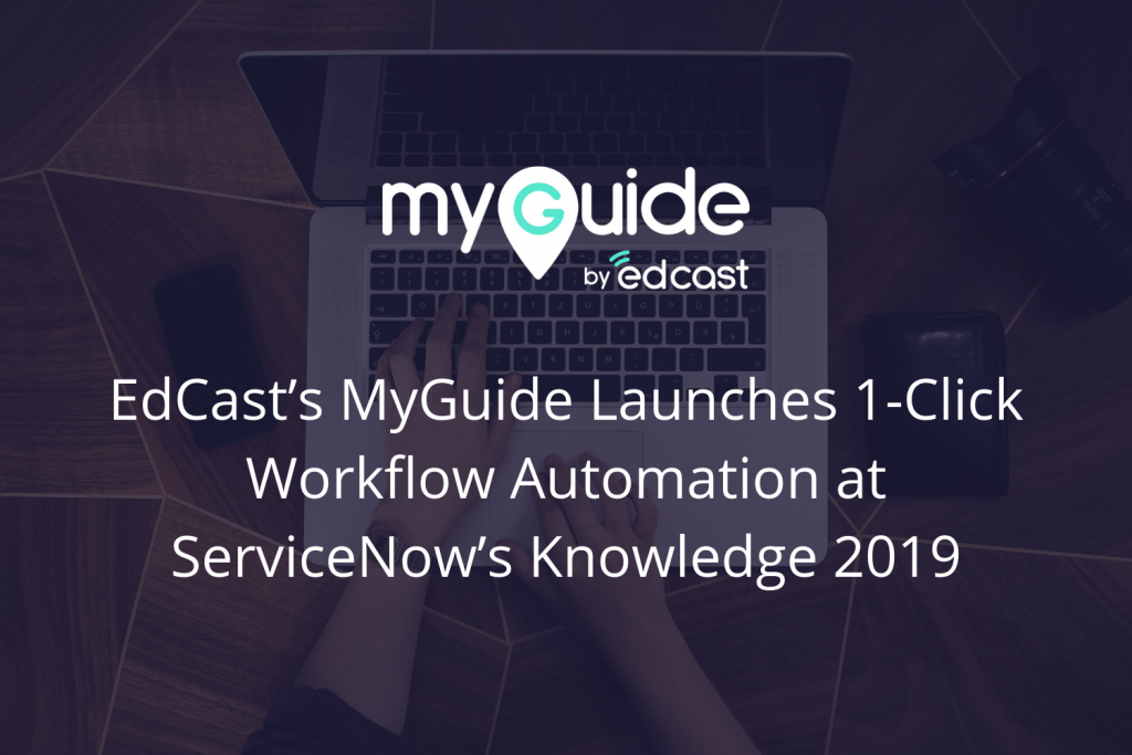 EdCast's MyGuide Launches 1-Click Workflow Automation at ServiceNow's Knowledge 2019 | EdCast